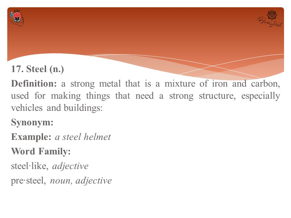 17. Steel (n.) Definition: a strong metal that is a mixture of iron and carbon, used for making things that need a strong structure, especially vehicl