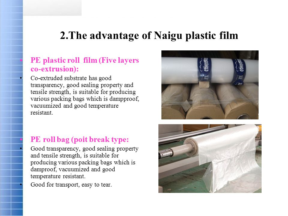 2.The advantage of Naigu plastic film PE plastic roll film (Five layers co-extrusion): Co-extruded substrate has good transparency, good sealing property and tensile strength, is suitable for producing various packing bags which is dampproof, vacuumized and good temperature resistant.