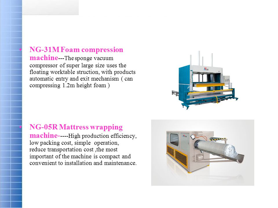 NG-31M Foam compression machine ---The sponge vacuum compressor of super large size uses the floating worktable struction, with products automatic entry and exit mechanism ( can compressing 1.2m height foam ) NG-05R Mattress wrapping machine- ----High production efficiency, low packing cost, simple operation, reduce transportation cost,the most important of the machine is compact and convenient to installation and maintenance.