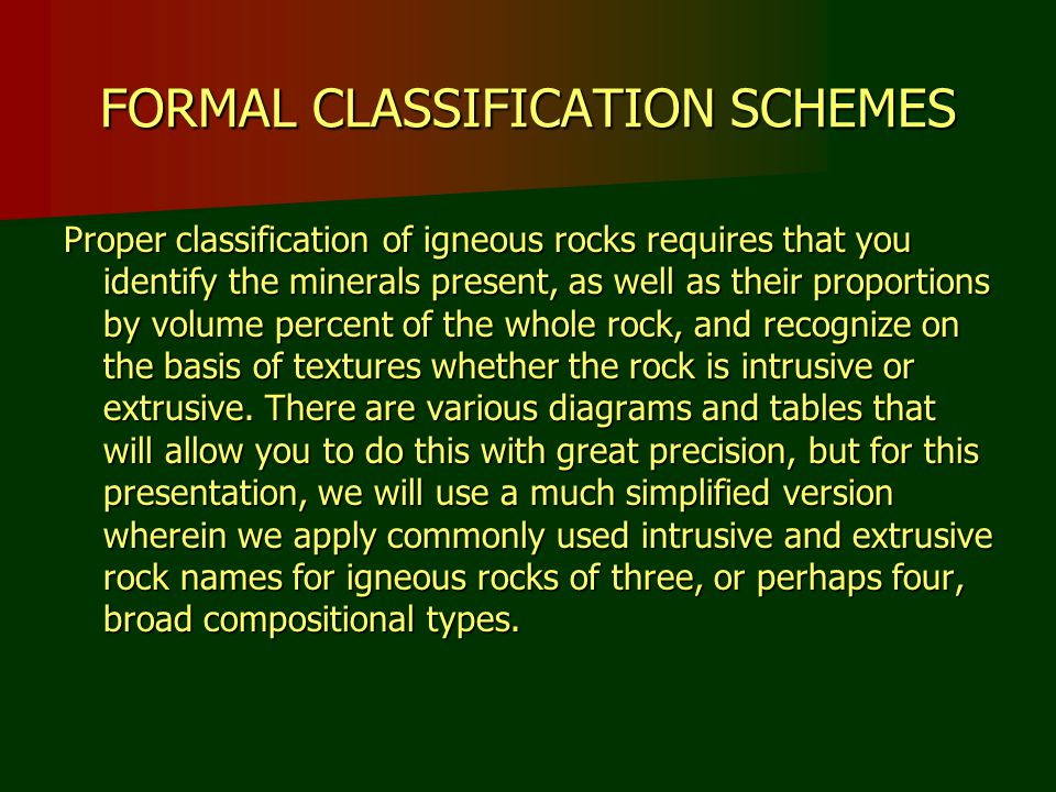 FORMAL CLASSIFICATION SCHEMES Proper classification of igneous rocks requires that you identify the minerals present, as well as their proportions by volume percent of the whole rock, and recognize on the basis of textures whether the rock is intrusive or extrusive.