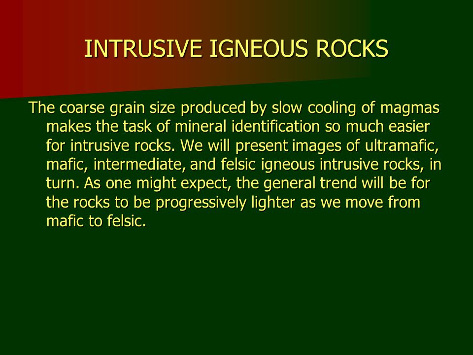 INTRUSIVE IGNEOUS ROCKS The coarse grain size produced by slow cooling of magmas makes the task of mineral identification so much easier for intrusive rocks.