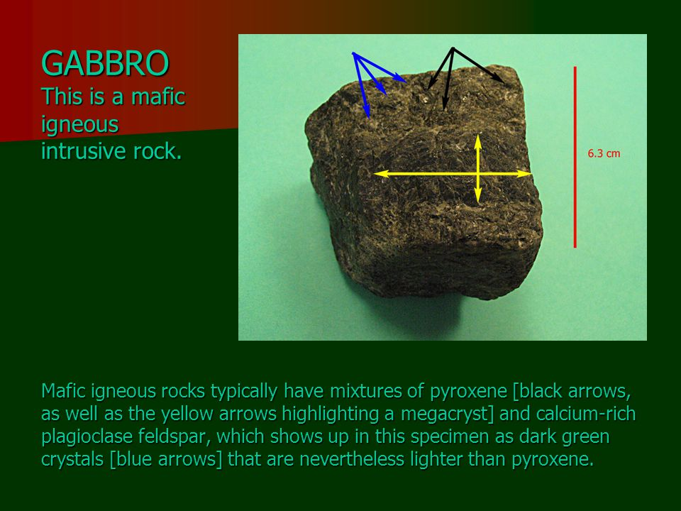 GABBRO This is a mafic igneous intrusive rock.