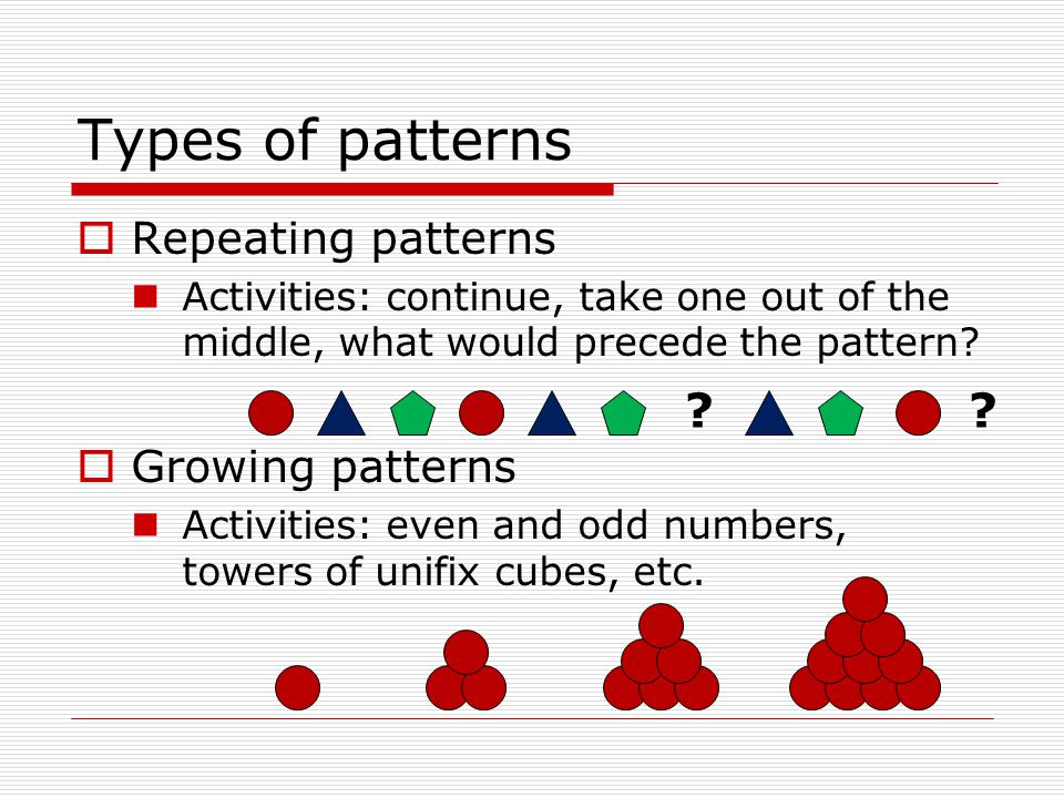 Types of patterns  Repeating patterns Activities: continue, take one out of the middle, what would precede the pattern.