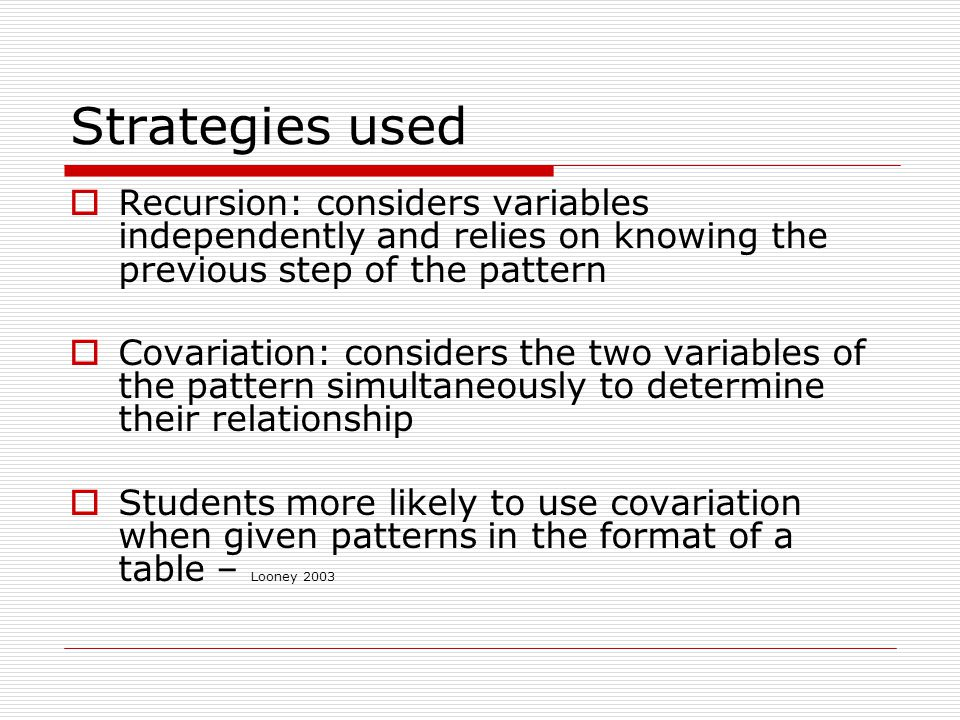 Strategies used  Recursion: considers variables independently and relies on knowing the previous step of the pattern  Covariation: considers the two variables of the pattern simultaneously to determine their relationship  Students more likely to use covariation when given patterns in the format of a table – Looney 2003