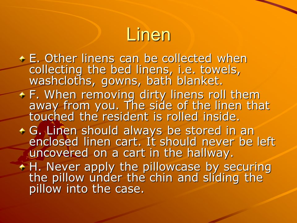 Linen E. Other linens can be collected when collecting the bed linens, i.e. towels, washcloths, gowns, bath blanket. F. When removing dirty linens rol