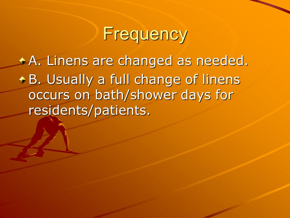 Frequency A. Linens are changed as needed. B. Usually a full change of linens occurs on bath/shower days for residents/patients.