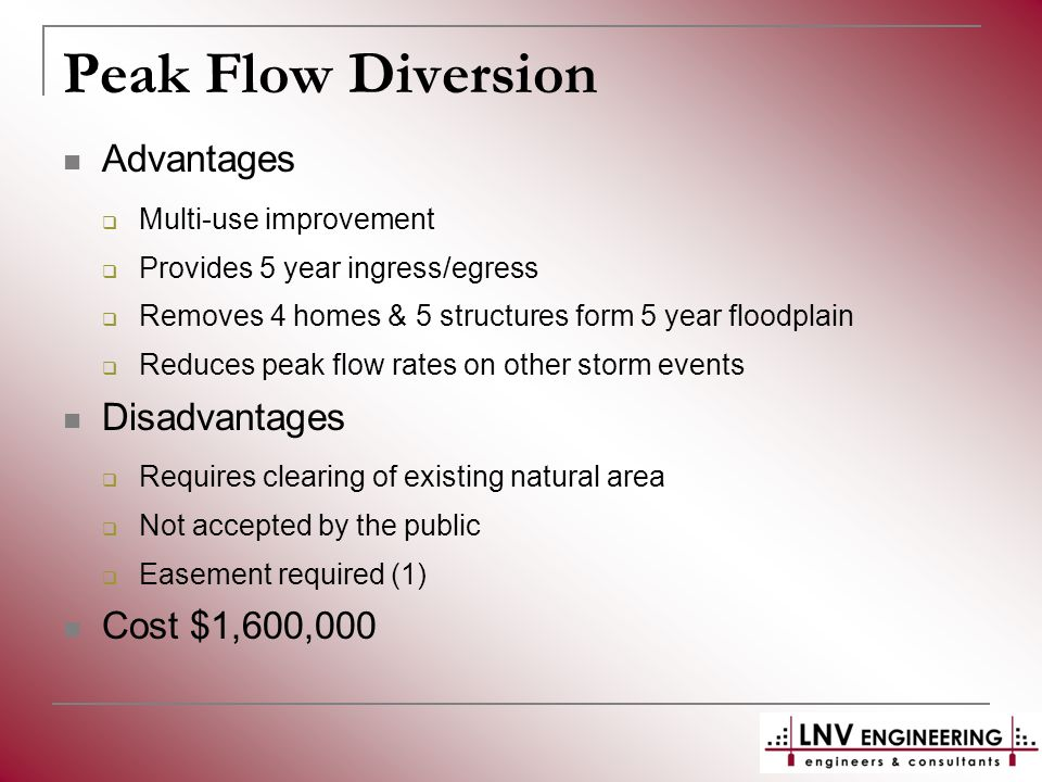 Advantages  Multi-use improvement  Provides 5 year ingress/egress  Removes 4 homes & 5 structures form 5 year floodplain  Reduces peak flow rates on other storm events Disadvantages  Requires clearing of existing natural area  Not accepted by the public  Easement required (1) Cost $1,600,000
