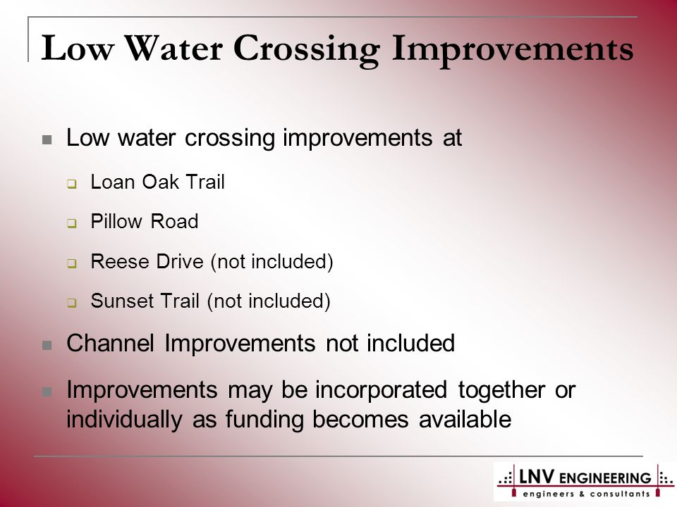 Low Water Crossing Improvements Low water crossing improvements at  Loan Oak Trail  Pillow Road  Reese Drive (not included)  Sunset Trail (not included) Channel Improvements not included Improvements may be incorporated together or individually as funding becomes available