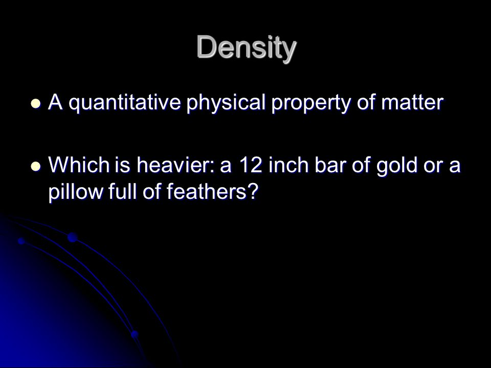 Density A quantitative physical property of matter A quantitative physical property of matter Which is heavier: a 12 inch bar of gold or a pillow full