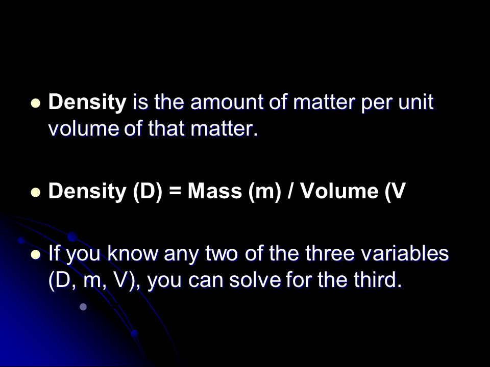 is the amount of matter per unit volume of that matter. Density is the amount of matter per unit volume of that matter. Density (D) = Mass (m) / Volum