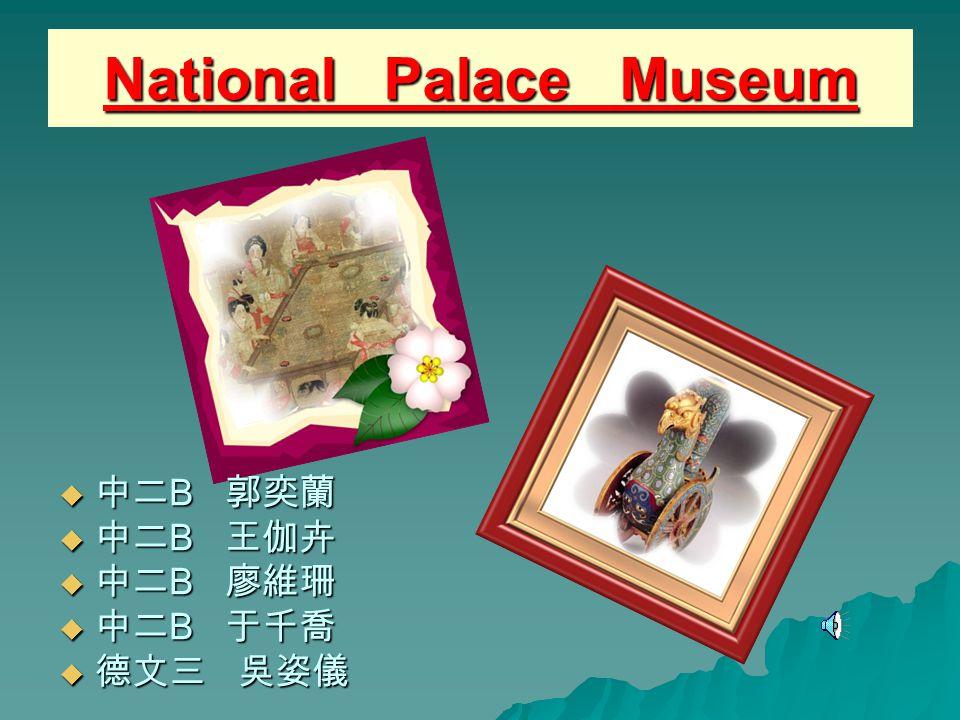 National Palace Museum 中中中中二B 郭奕蘭 中中中中二B 王伽卉 中中中中二B 廖維珊 中中中中二B 于千喬 德德德德文三 吳姿儀
