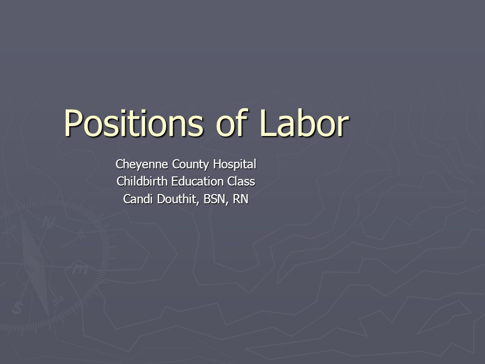 Positions of Labor Cheyenne County Hospital Childbirth Education Class Candi Douthit, BSN, RN