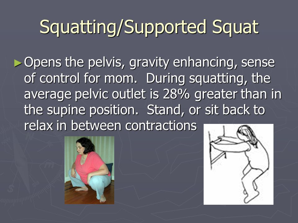 Squatting/Supported Squat ► Opens the pelvis, gravity enhancing, sense of control for mom.