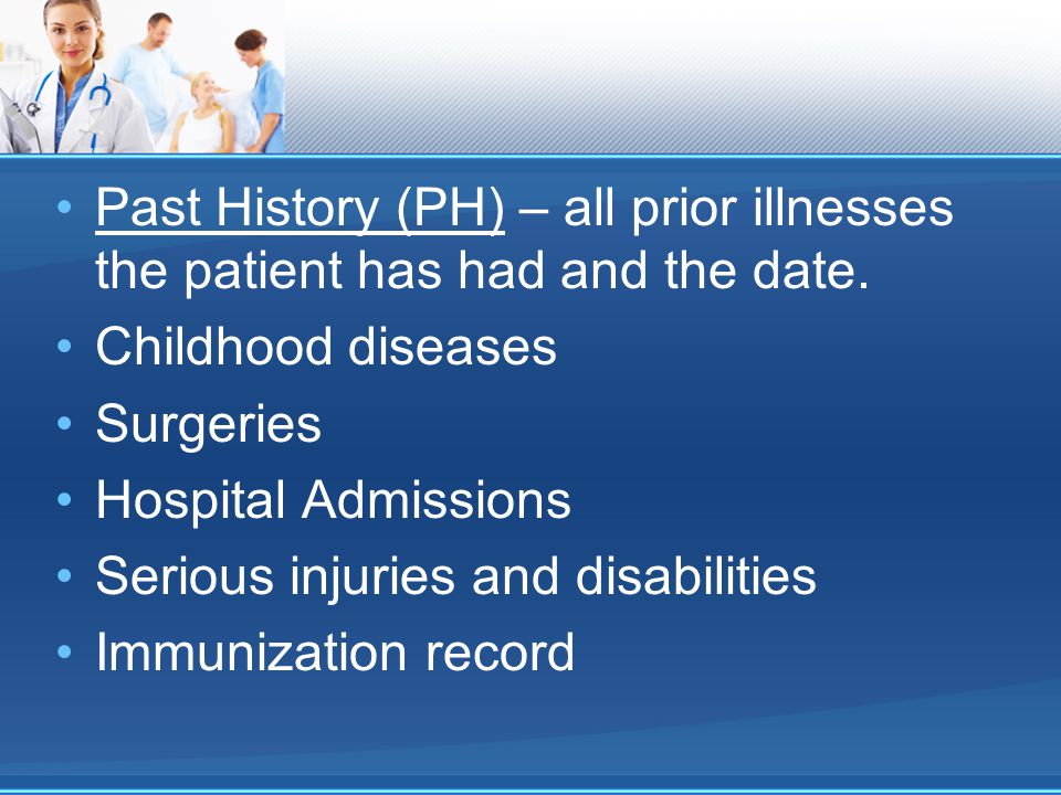 Past History (PH) – all prior illnesses the patient has had and the date.