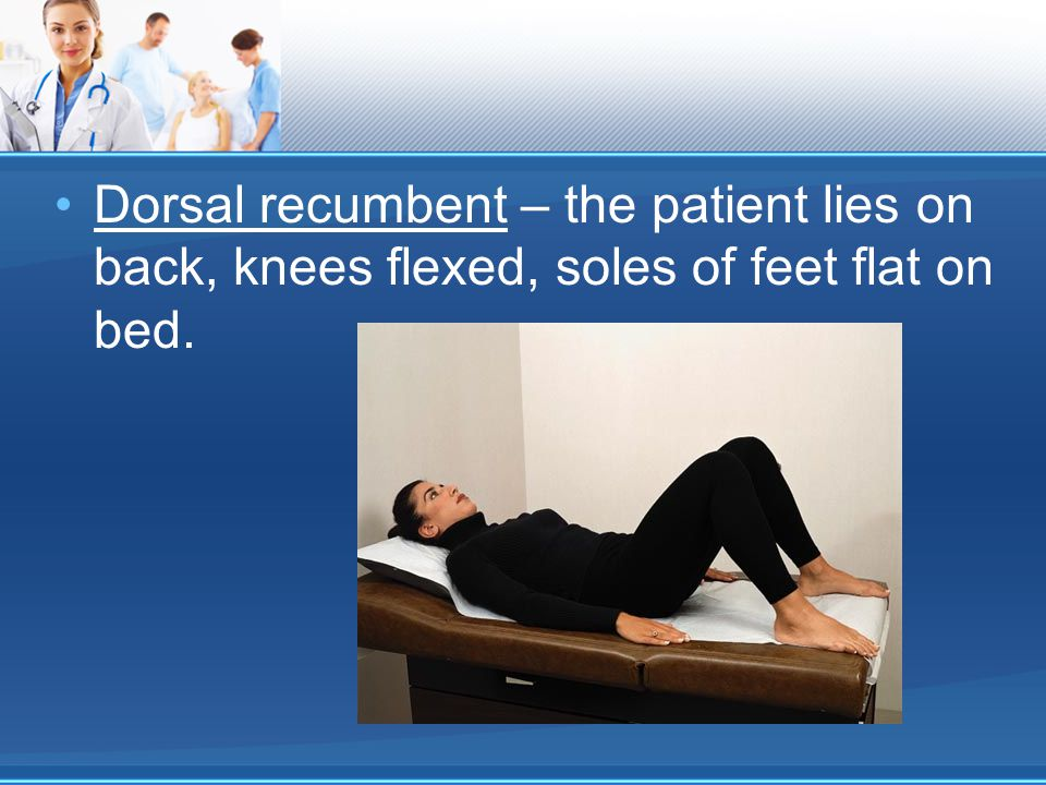 Dorsal recumbent – the patient lies on back, knees flexed, soles of feet flat on bed.