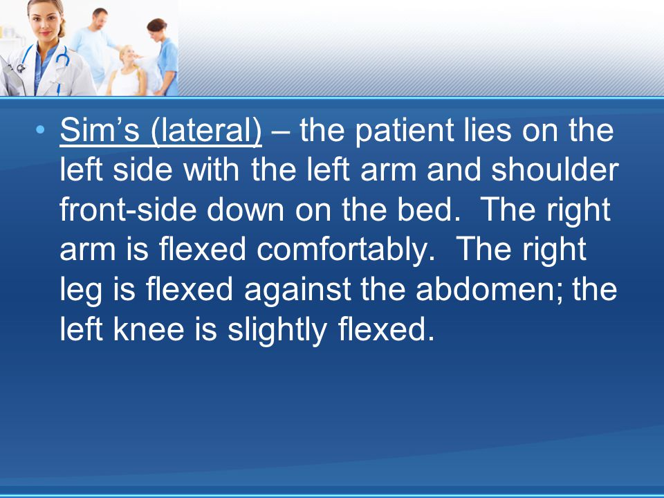 Sim's (lateral) – the patient lies on the left side with the left arm and shoulder front-side down on the bed.