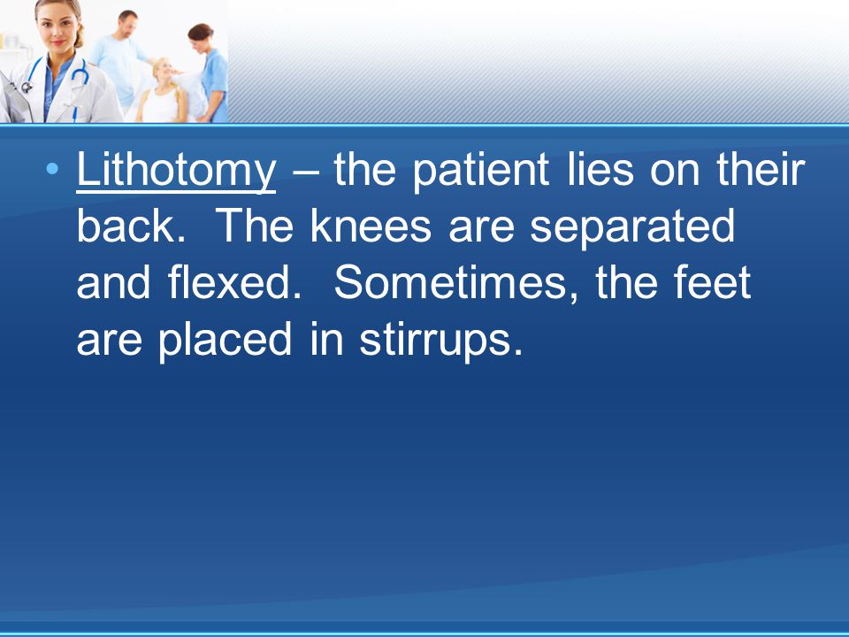 Lithotomy – the patient lies on their back. The knees are separated and flexed.