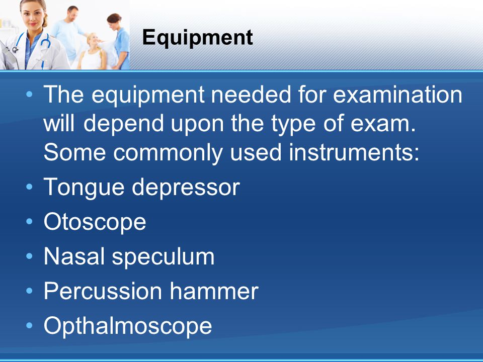 Equipment The equipment needed for examination will depend upon the type of exam.