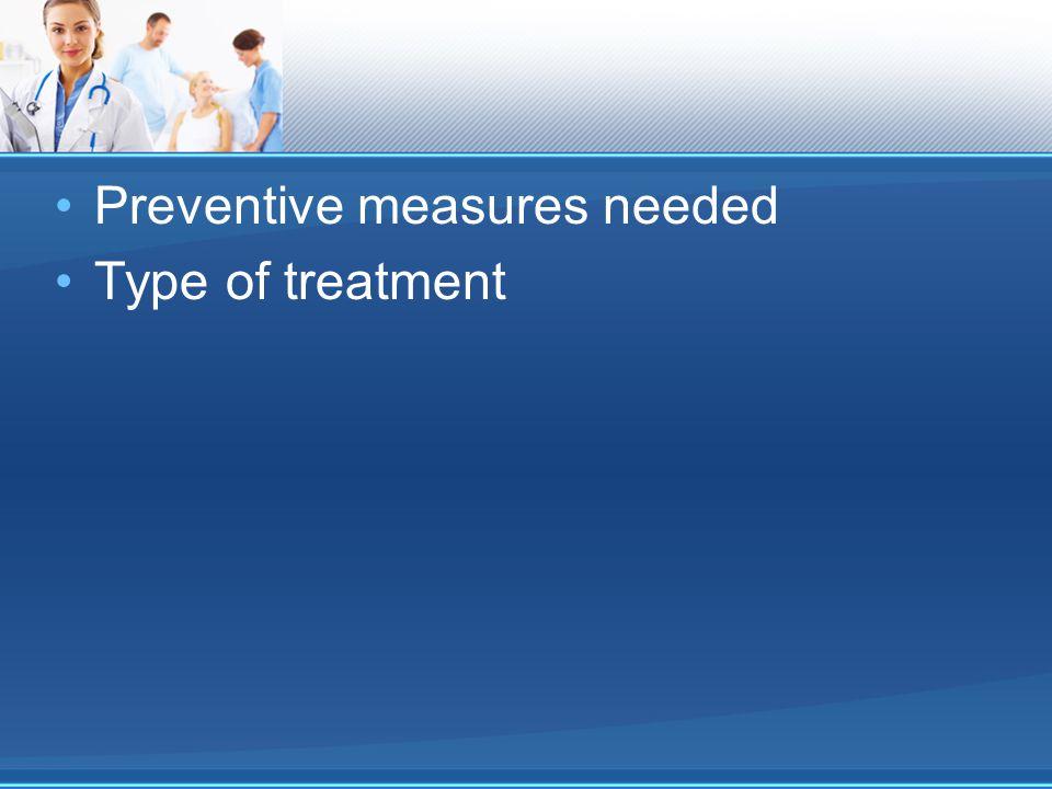 Preventive measures needed Type of treatment