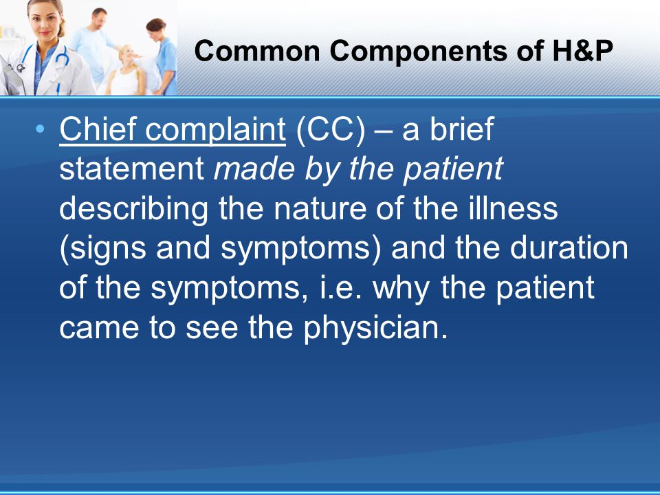 Common Components of H&P Chief complaint (CC) – a brief statement made by the patient describing the nature of the illness (signs and symptoms) and the duration of the symptoms, i.e.