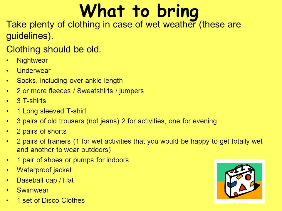 What to bring Take plenty of clothing in case of wet weather (these are guidelines).