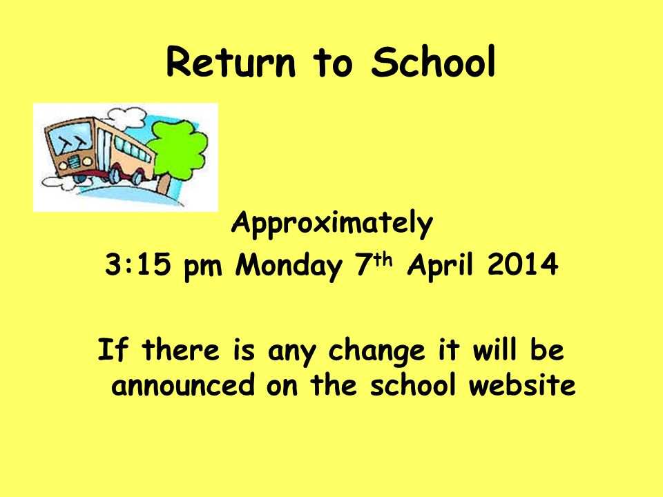 Return to School Approximately 3:15 pm Monday 7 th April 2014 If there is any change it will be announced on the school website