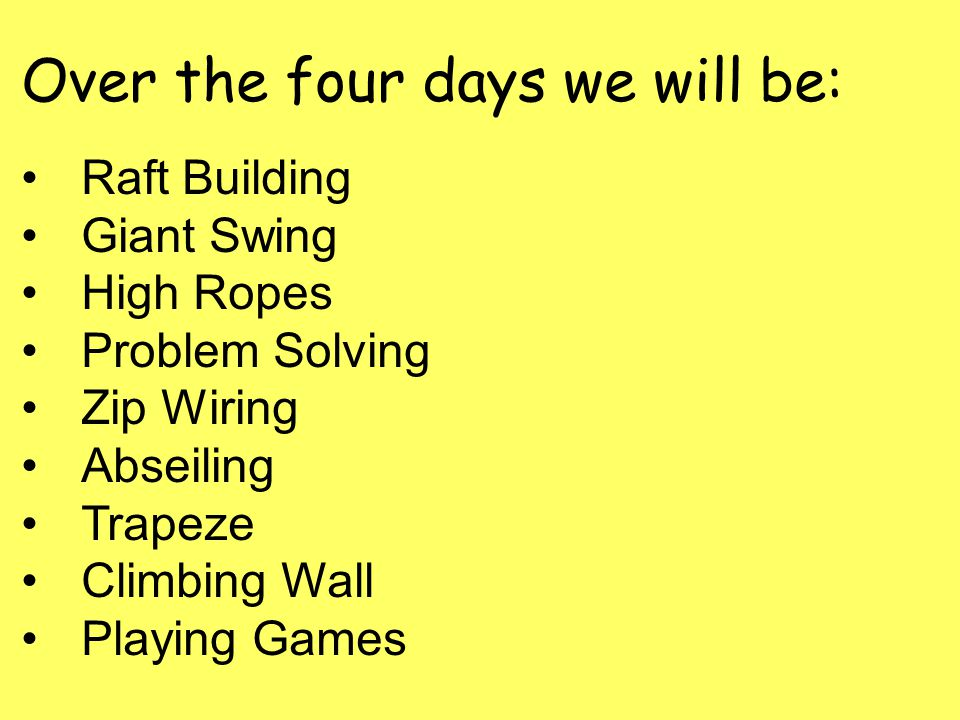 Over the four days we will be: Raft Building Giant Swing High Ropes Problem Solving Zip Wiring Abseiling Trapeze Climbing Wall Playing Games