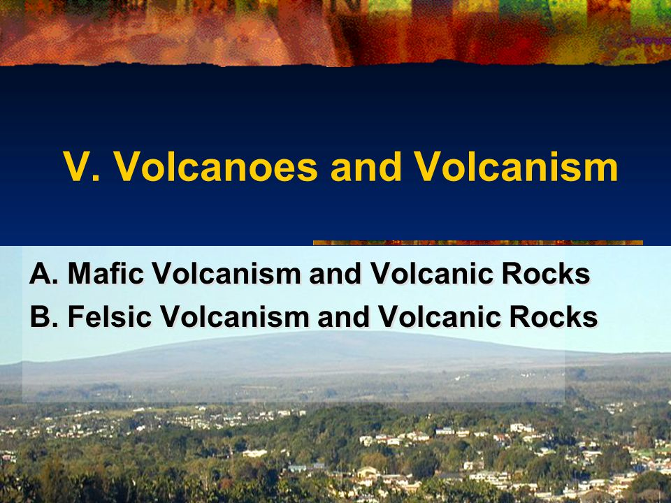 V. Volcanoes and Volcanism A. Mafic Volcanism and Volcanic Rocks B. Felsic Volcanism and Volcanic Rocks A. Mafic Volcanism and Volcanic Rocks B. Felsi