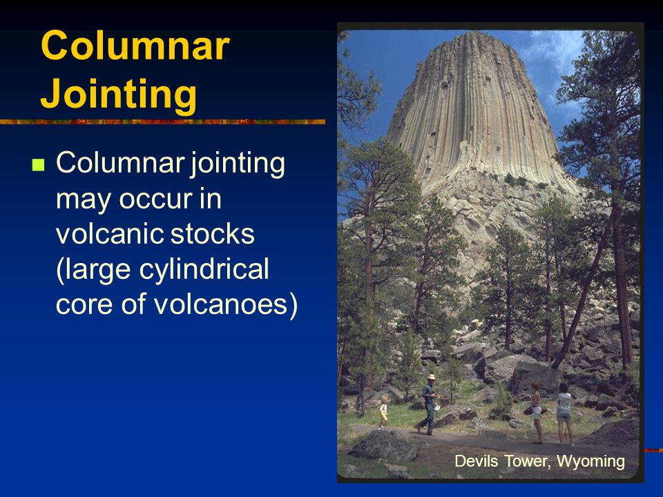 Columnar Jointing Columnar jointing may occur in volcanic stocks (large cylindrical core of volcanoes) Devils Tower, Wyoming