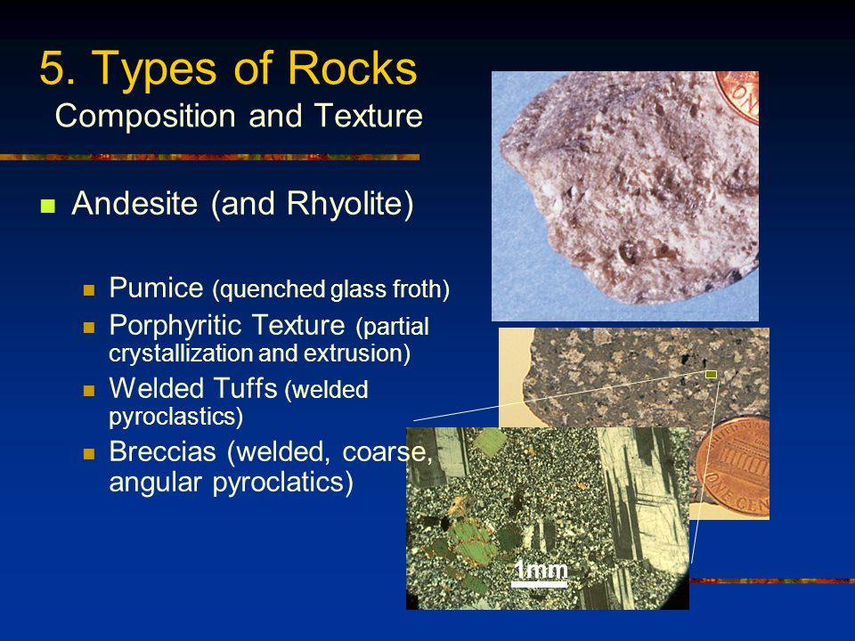 5. Types of Rocks Composition and Texture 1mm Andesite (and Rhyolite) Pumice (quenched glass froth) Porphyritic Texture (partial crystallization and e