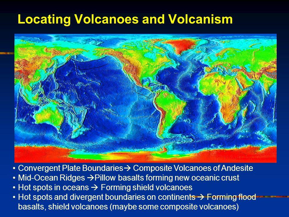Convergent Plate Boundaries  Composite Volcanoes of Andesite Mid-Ocean Ridges  Pillow basalts forming new oceanic crust Hot spots in oceans  Forming shield volcanoes Hot spots and divergent boundaries on continents  Forming flood basalts, shield volcanoes (maybe some composite volcanoes) Locating Volcanoes and Volcanism