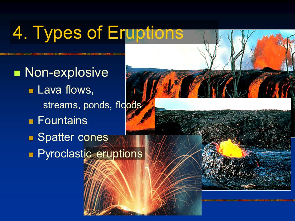 Non-explosive Lava flows, streams, ponds, floods Fountains Spatter cones Pyroclastic eruptions 4.