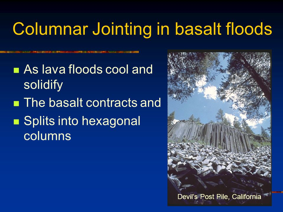 Devil's Post Pile, California Columnar Jointing in basalt floods As lava floods cool and solidify The basalt contracts and Splits into hexagonal colum