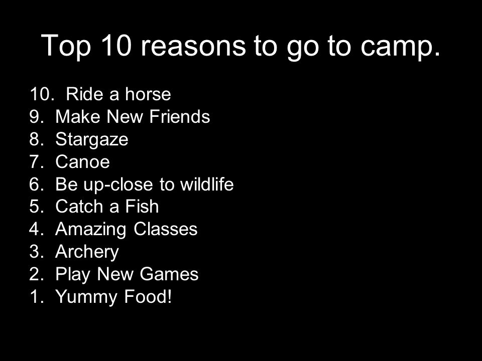 Top 10 reasons to go to camp. 10. Ride a horse 9. Make New Friends 8. Stargaze 7. Canoe 6. Be up-close to wildlife 5. Catch a Fish 4. Amazing Classes