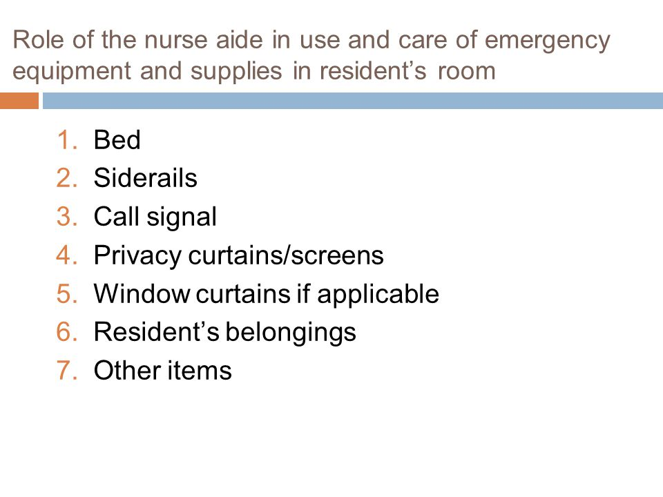 Role of the nurse aide in use and care of emergency equipment and supplies in resident's room 1.Bed 2.Siderails 3.Call signal 4.Privacy curtains/screens 5.Window curtains if applicable 6.Resident's belongings 7.Other items