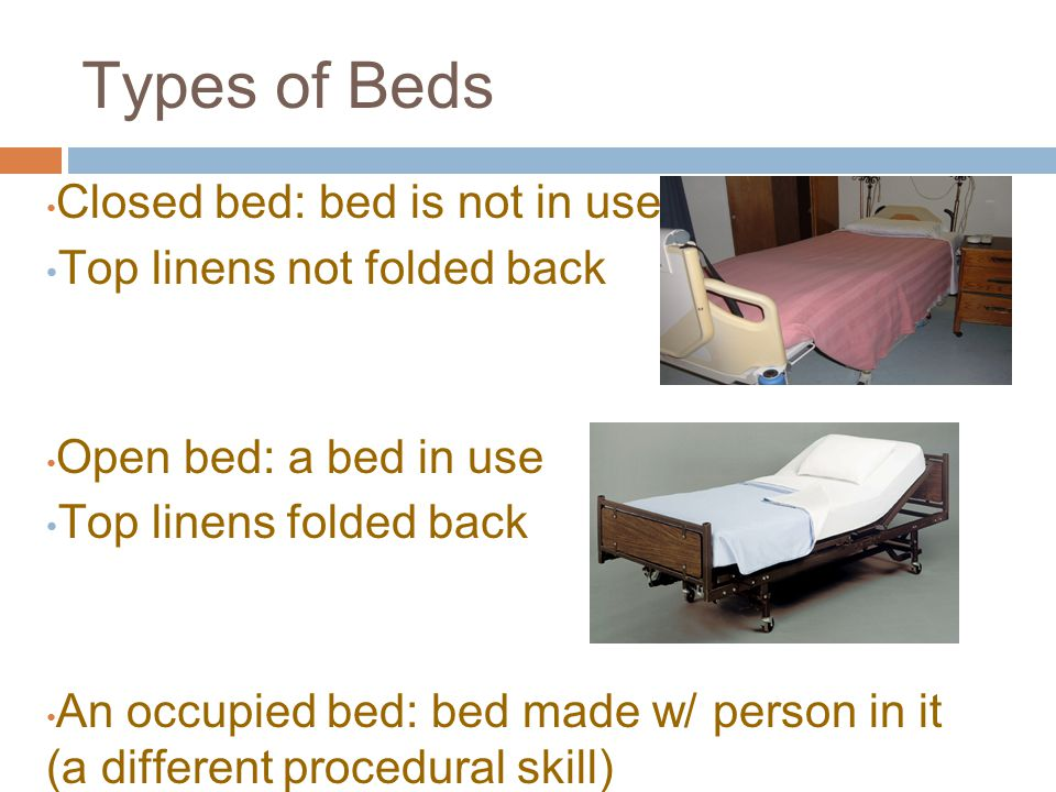 Types of Beds Closed bed: bed is not in use Top linens not folded back Open bed: a bed in use Top linens folded back An occupied bed: bed made w/ person in it (a different procedural skill)