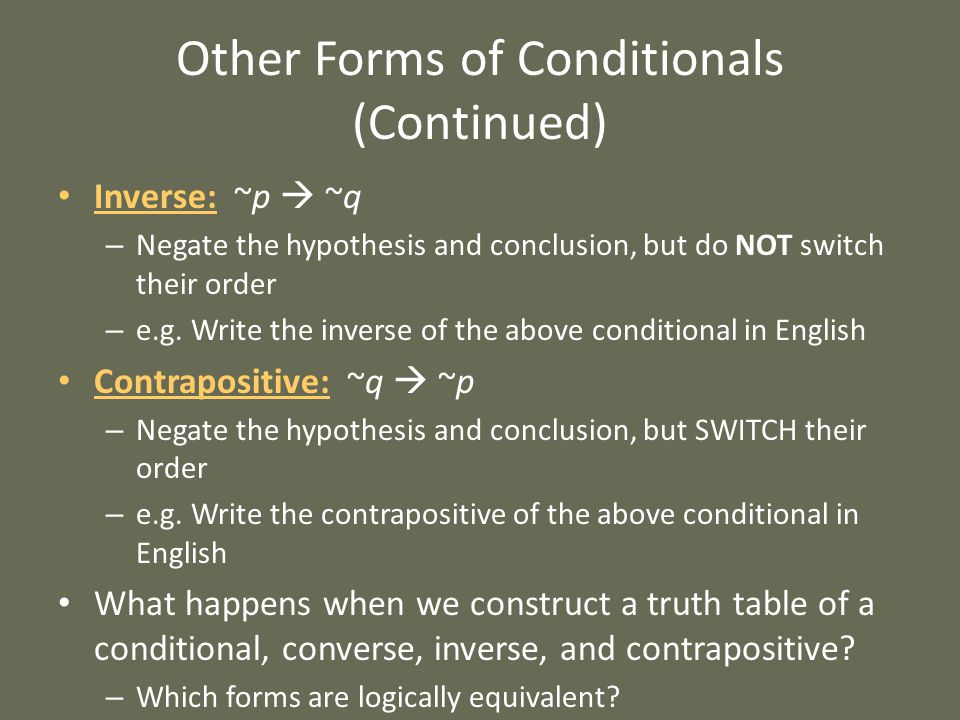 Other Forms of Conditionals (Continued) Inverse: ~p  ~q – Negate the hypothesis and conclusion, but do NOT switch their order – e.g.