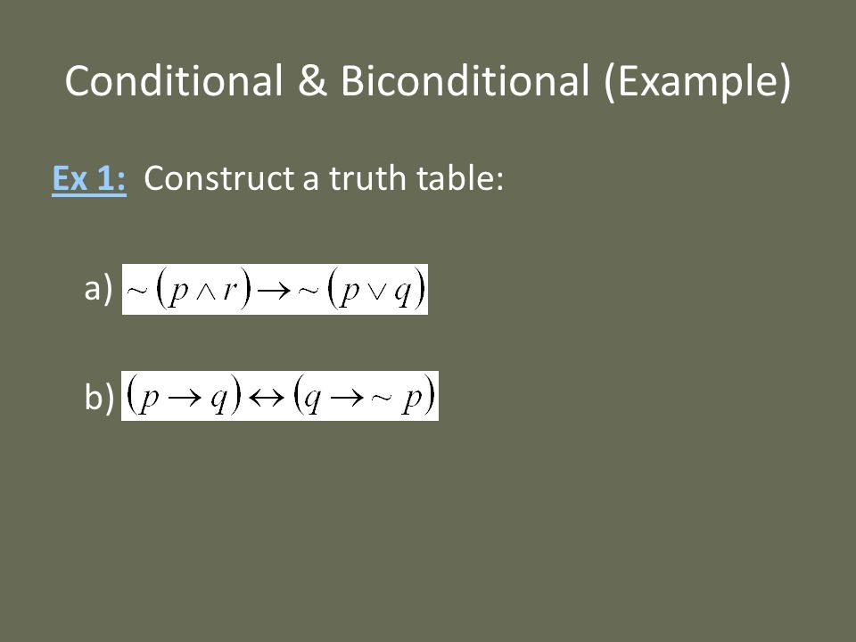 Conditional & Biconditional (Example) Ex 1: Construct a truth table: a) b)