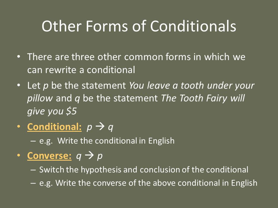 There are three other common forms in which we can rewrite a conditional Let p be the statement You leave a tooth under your pillow and q be the statement The Tooth Fairy will give you $5 Conditional: p  q – e.g.
