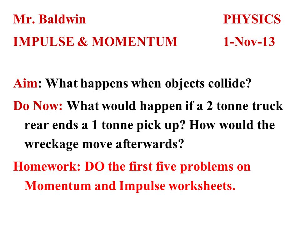 Mr. BaldwinPHYSICS IMPULSE & MOMENTUM1-Nov-13 Aim: What happens when objects collide.