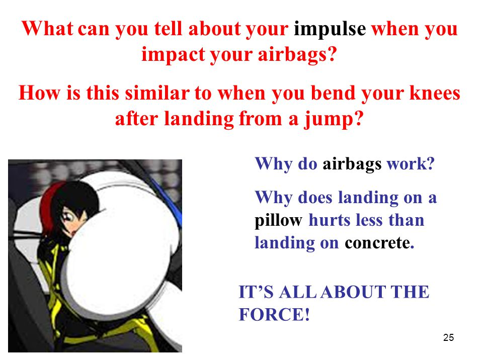 25 Why do airbags work. Why does landing on a pillow hurts less than landing on concrete.