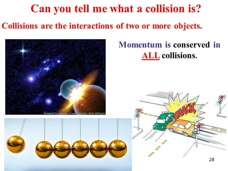 28 Can you tell me what a collision is. Collisions are the interactions of two or more objects.