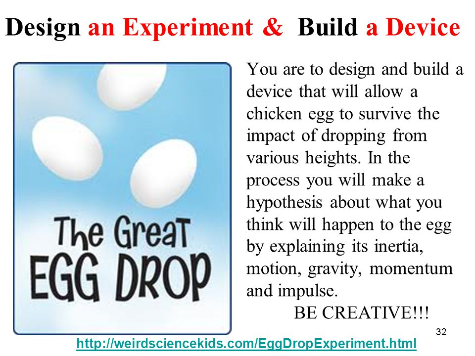 You are to design and build a device that will allow a chicken egg to survive the impact of dropping from various heights.