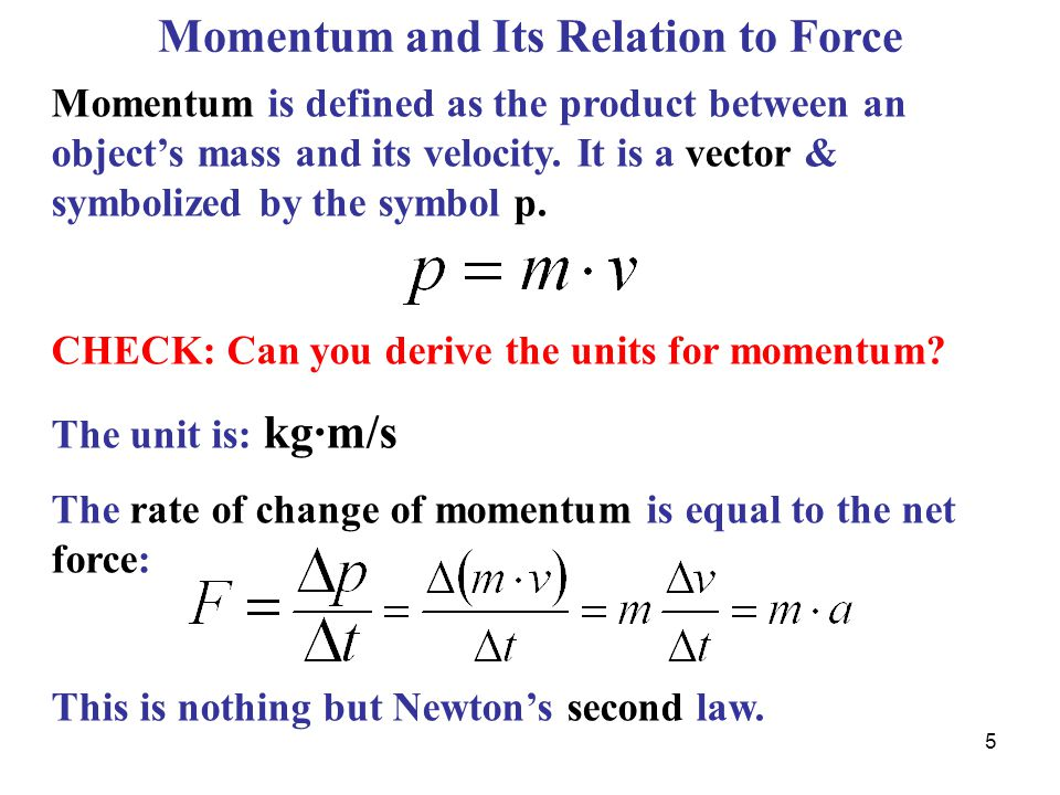 Momentum is defined as the product between an object's mass and its velocity.