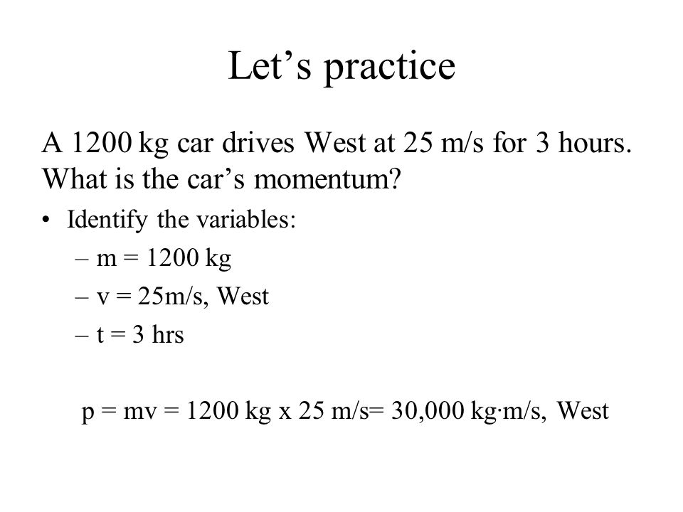 Let's practice A 1200 kg car drives West at 25 m/s for 3 hours.