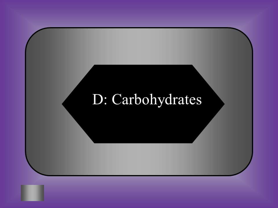 A:B: CholesterolFats #9 The body's preferred source of calories C:D: ProteinsCarbohydrates