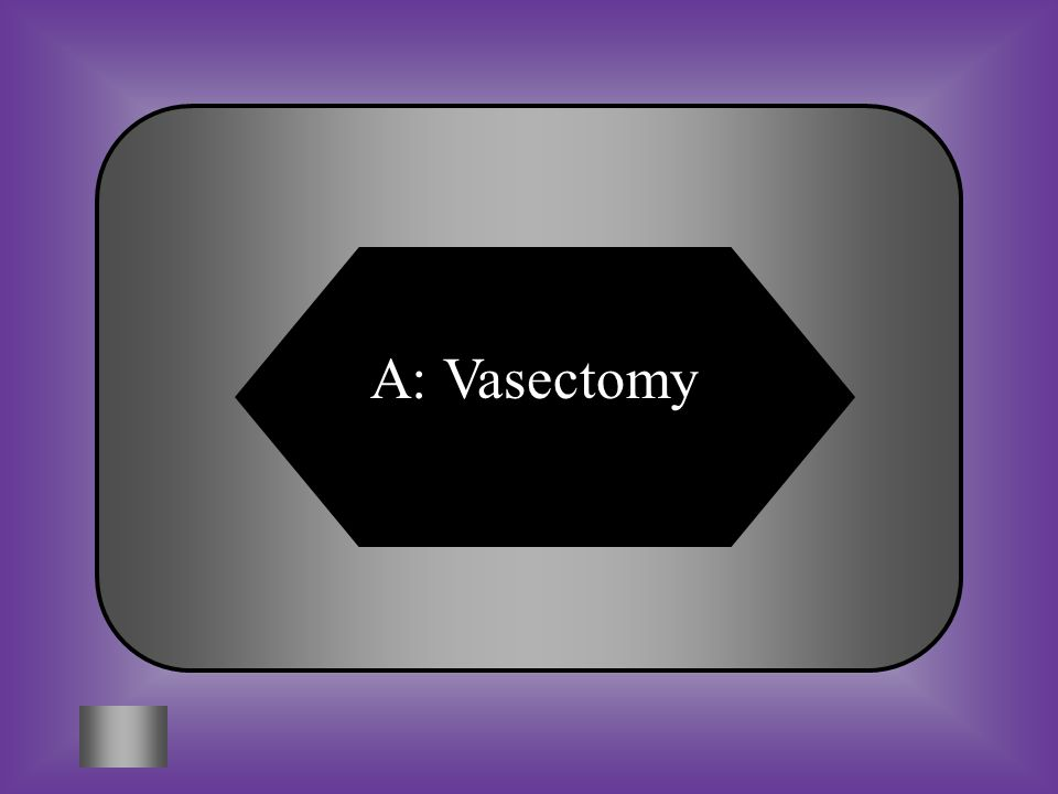 A:B: VasectomyTubal ligation #11 Sterilization method for men C:D: HysterectomyVas Deferens