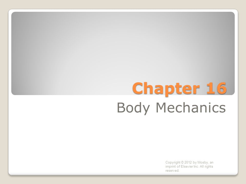 Chapter 16 Body Mechanics Copyright © 2012 by Mosby, an imprint of Elsevier Inc.