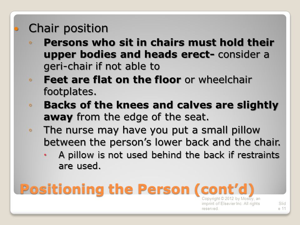 Positioning the Person (cont'd) Chair position Chair position ◦Persons who sit in chairs must hold their upper bodies and heads erect- consider a geri-chair if not able to ◦Feet are flat on the floor or wheelchair footplates.