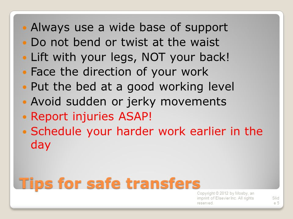 Tips for safe transfers Always use a wide base of support Do not bend or twist at the waist Lift with your legs, NOT your back.